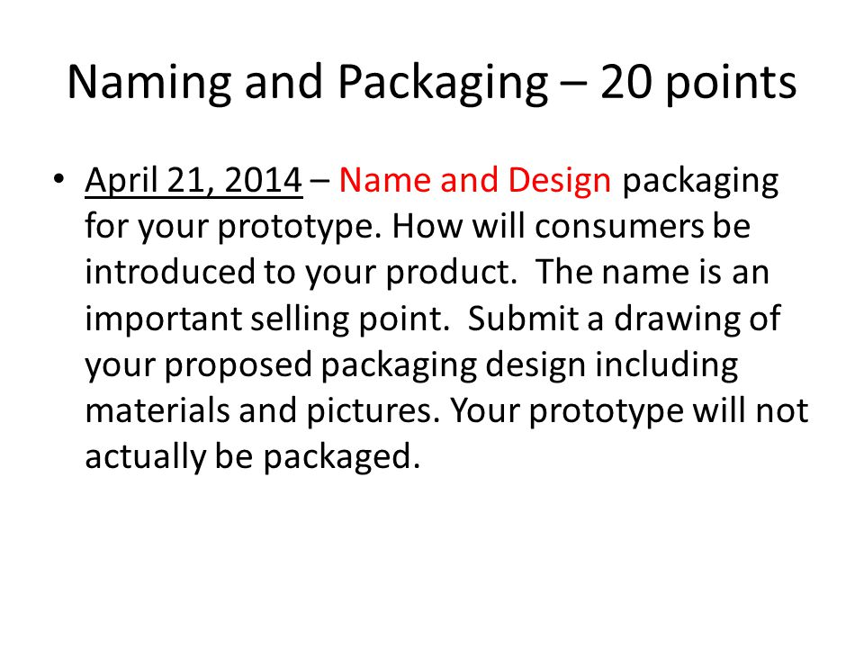 The Convention Friday- May 2, 2014 – Tri-fold board – Prototype – Inventor's Log (50 pts) – your log must include Idea/problem Research that was conducted Your original design Pictures of your mock-up prototype Notes from testing Pictures of construction of the final prototype Naming and packaging ideas