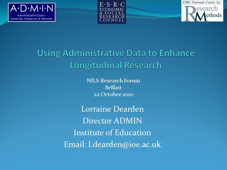 Lorraine Dearden Director ADMIN Institute of Education Email: l.dearden@ioe.ac.uk NILS Research Forum Belfast 22 October 2010