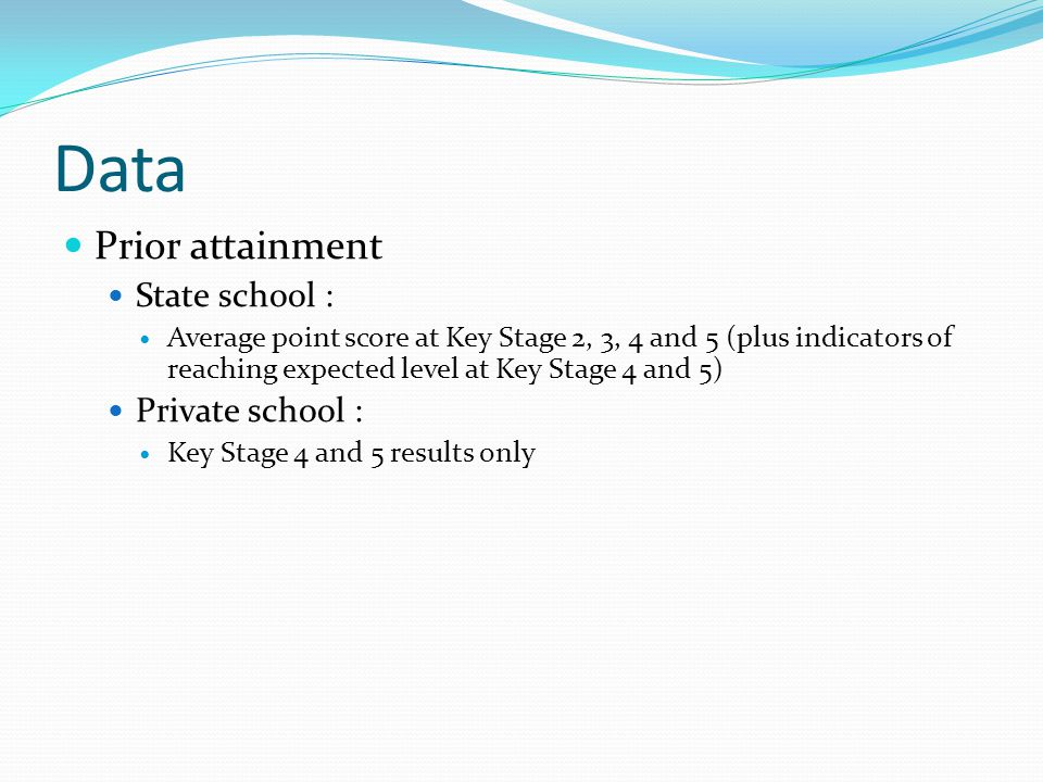Data Prior attainment State school : Average point score at Key Stage 2, 3, 4 and 5 (plus indicators of reaching expected level at Key Stage 4 and 5) Private school : Key Stage 4 and 5 results only