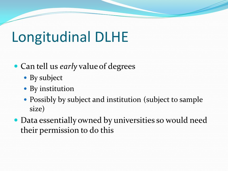 Longitudinal DLHE Can tell us early value of degrees By subject By institution Possibly by subject and institution (subject to sample size) Data essen