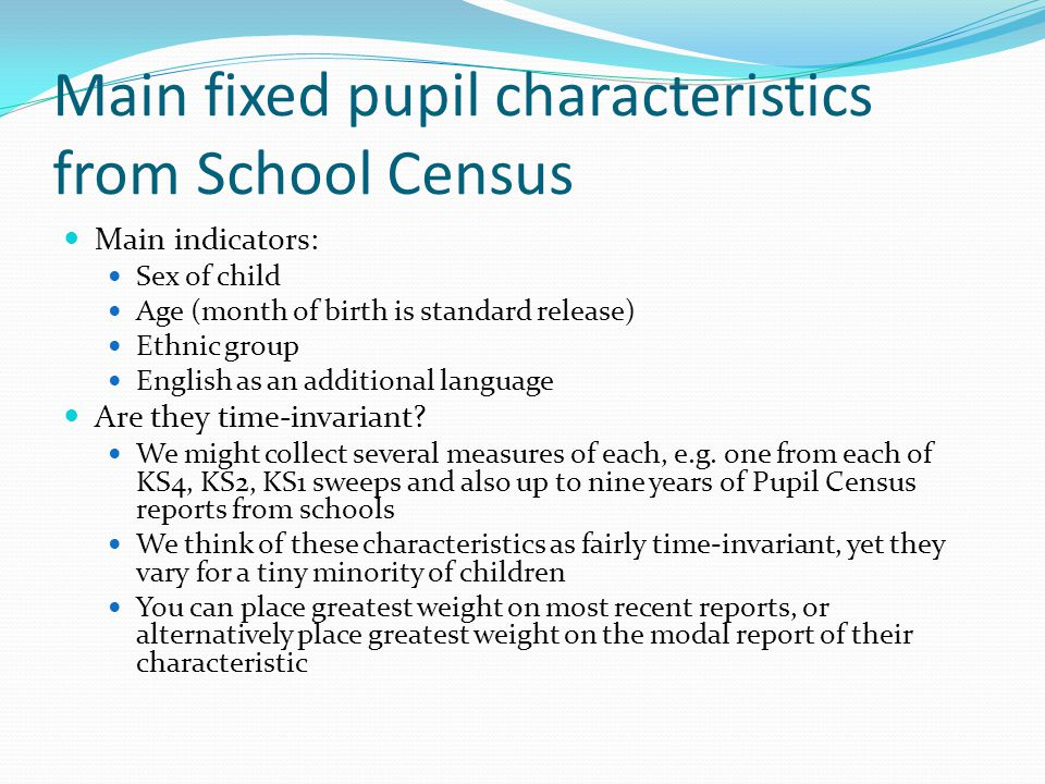 Main fixed pupil characteristics from School Census Main indicators: Sex of child Age (month of birth is standard release) Ethnic group English as an additional language Are they time-invariant.