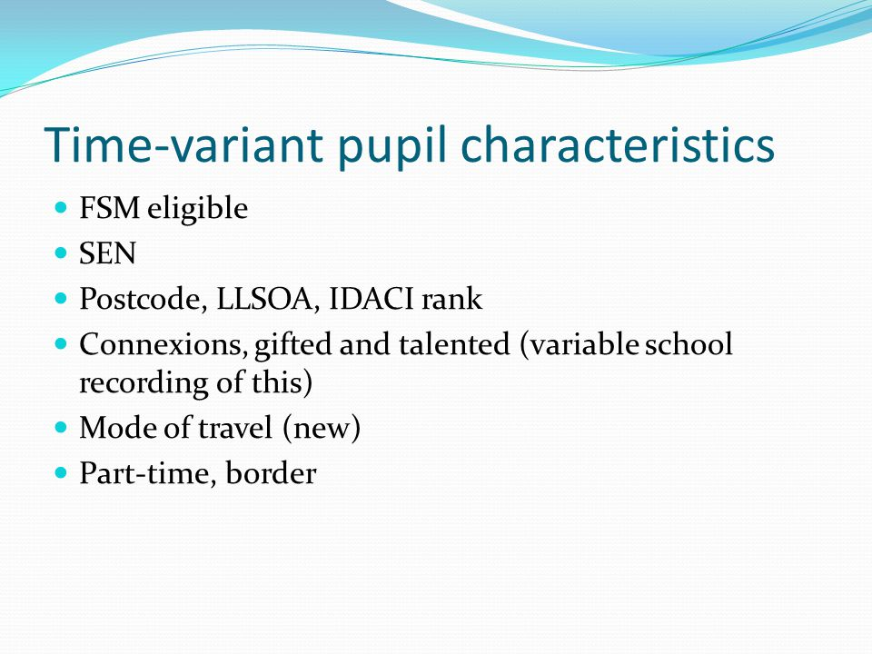 Time-variant pupil characteristics FSM eligible SEN Postcode, LLSOA, IDACI rank Connexions, gifted and talented (variable school recording of this) Mode of travel (new) Part-time, border