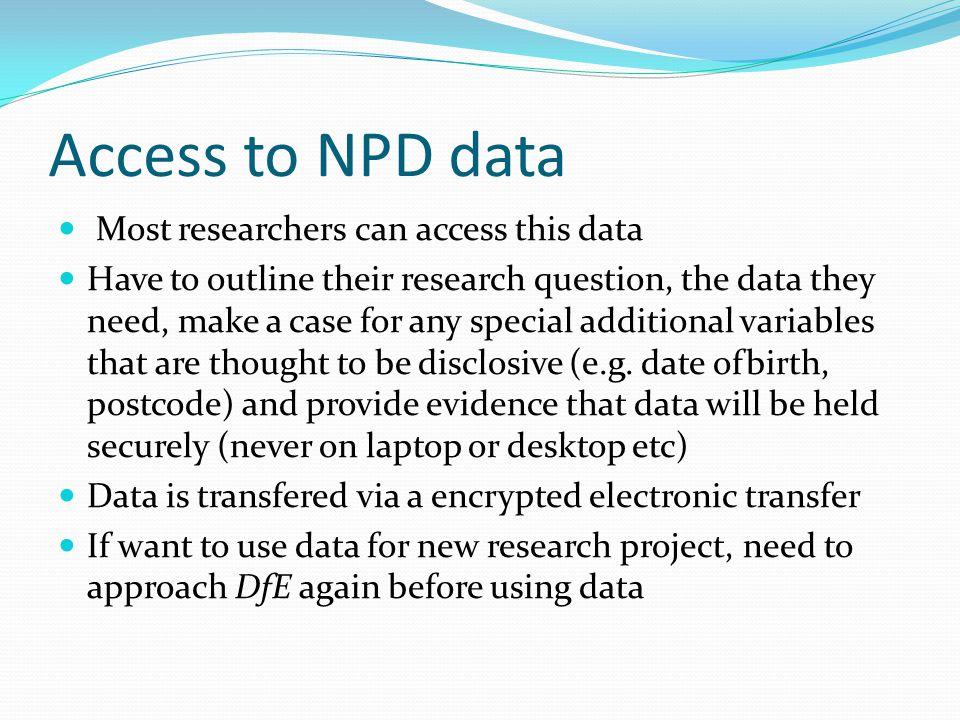 Access to NPD data Most researchers can access this data Have to outline their research question, the data they need, make a case for any special additional variables that are thought to be disclosive (e.g.