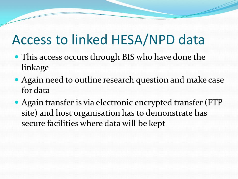 Access to linked HESA/NPD data This access occurs through BIS who have done the linkage Again need to outline research question and make case for data
