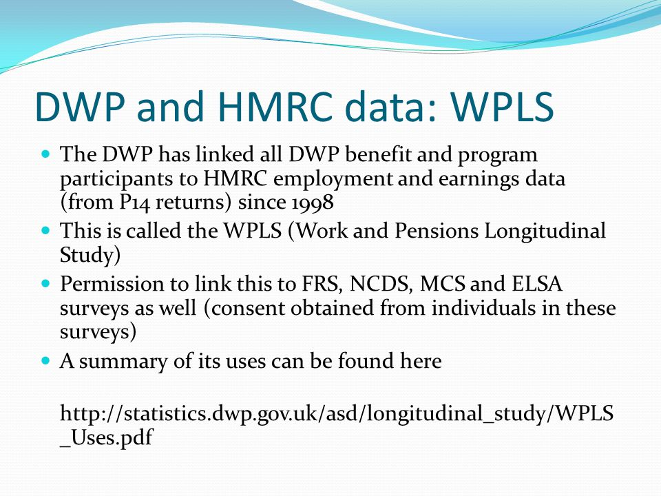 DWP and HMRC data: WPLS The DWP has linked all DWP benefit and program participants to HMRC employment and earnings data (from P14 returns) since 1998