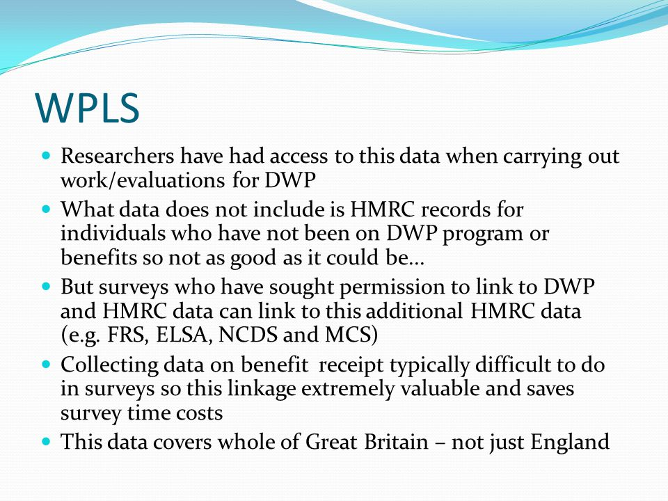 WPLS Researchers have had access to this data when carrying out work/evaluations for DWP What data does not include is HMRC records for individuals wh