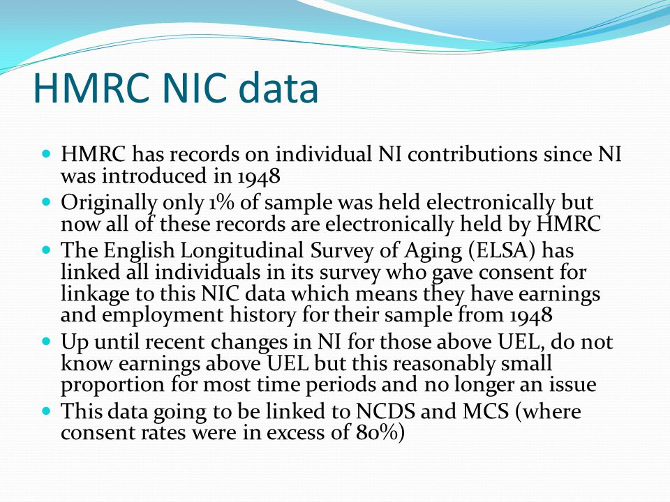 HMRC NIC data HMRC has records on individual NI contributions since NI was introduced in 1948 Originally only 1% of sample was held electronically but now all of these records are electronically held by HMRC The English Longitudinal Survey of Aging (ELSA) has linked all individuals in its survey who gave consent for linkage to this NIC data which means they have earnings and employment history for their sample from 1948 Up until recent changes in NI for those above UEL, do not know earnings above UEL but this reasonably small proportion for most time periods and no longer an issue This data going to be linked to NCDS and MCS (where consent rates were in excess of 80%)