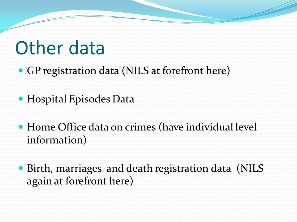 Other data GP registration data (NILS at forefront here) Hospital Episodes Data Home Office data on crimes (have individual level information) Birth,