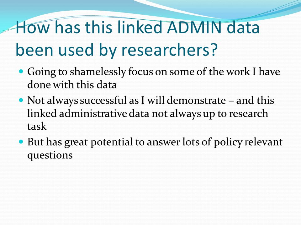 How has this linked ADMIN data been used by researchers? Going to shamelessly focus on some of the work I have done with this data Not always successf