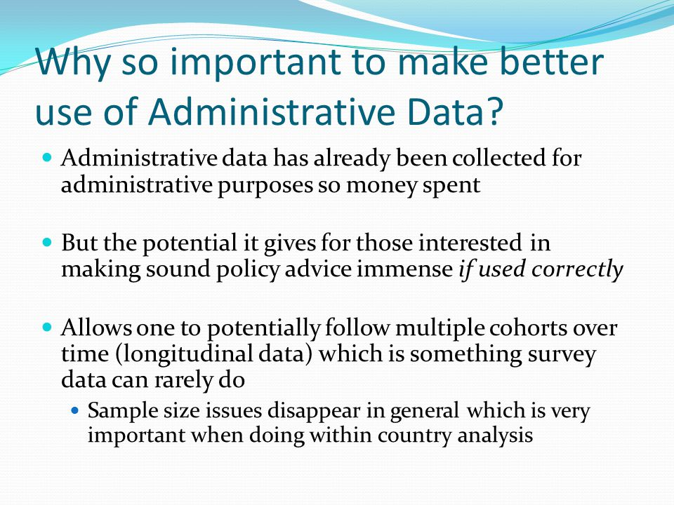 Why so important to make better use of Administrative Data? Administrative data has already been collected for administrative purposes so money spent