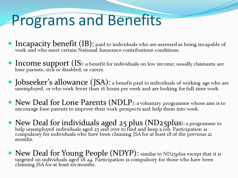 Programs and Benefits Incapacity benefit (IB): paid to individuals who are assessed as being incapable of work and who meet certain National Insurance
