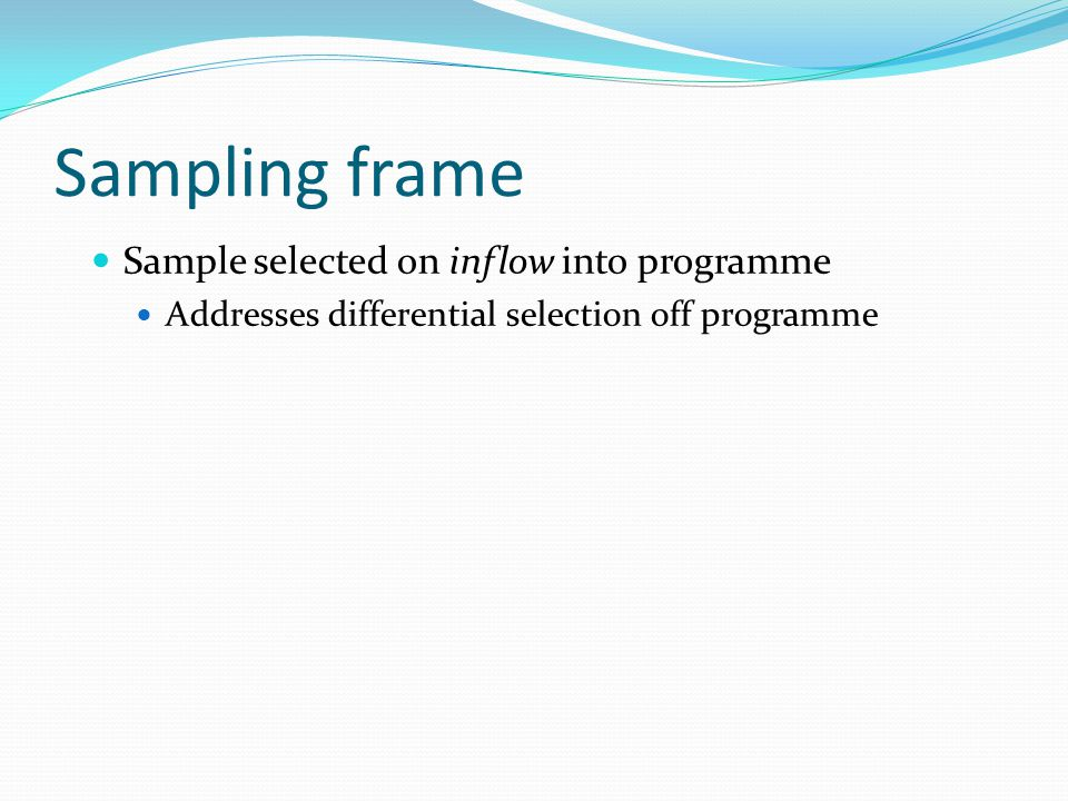 Sampling frame Sample selected on inflow into programme Addresses differential selection off programme