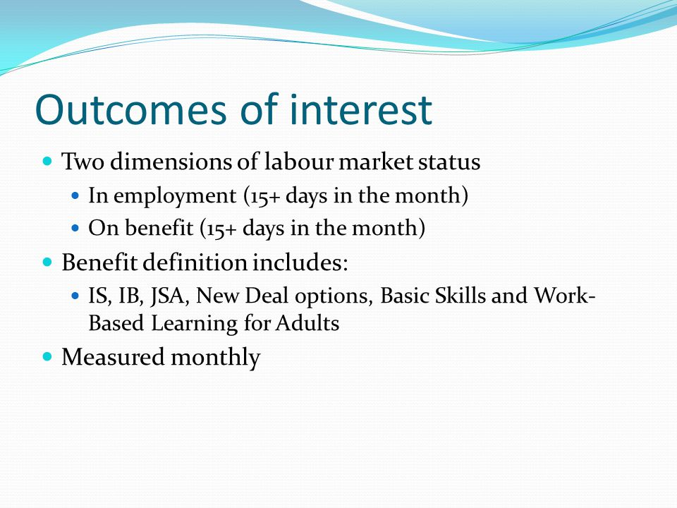 Outcomes of interest Two dimensions of labour market status In employment (15+ days in the month) On benefit (15+ days in the month) Benefit definition includes: IS, IB, JSA, New Deal options, Basic Skills and Work- Based Learning for Adults Measured monthly