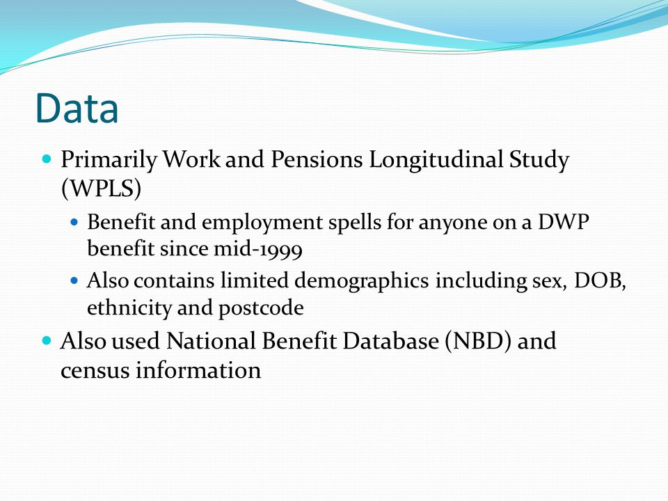 Data Primarily Work and Pensions Longitudinal Study (WPLS) Benefit and employment spells for anyone on a DWP benefit since mid-1999 Also contains limited demographics including sex, DOB, ethnicity and postcode Also used National Benefit Database (NBD) and census information