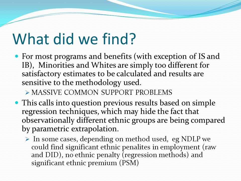 What did we find? For most programs and benefits (with exception of IS and IB), Minorities and Whites are simply too different for satisfactory estima