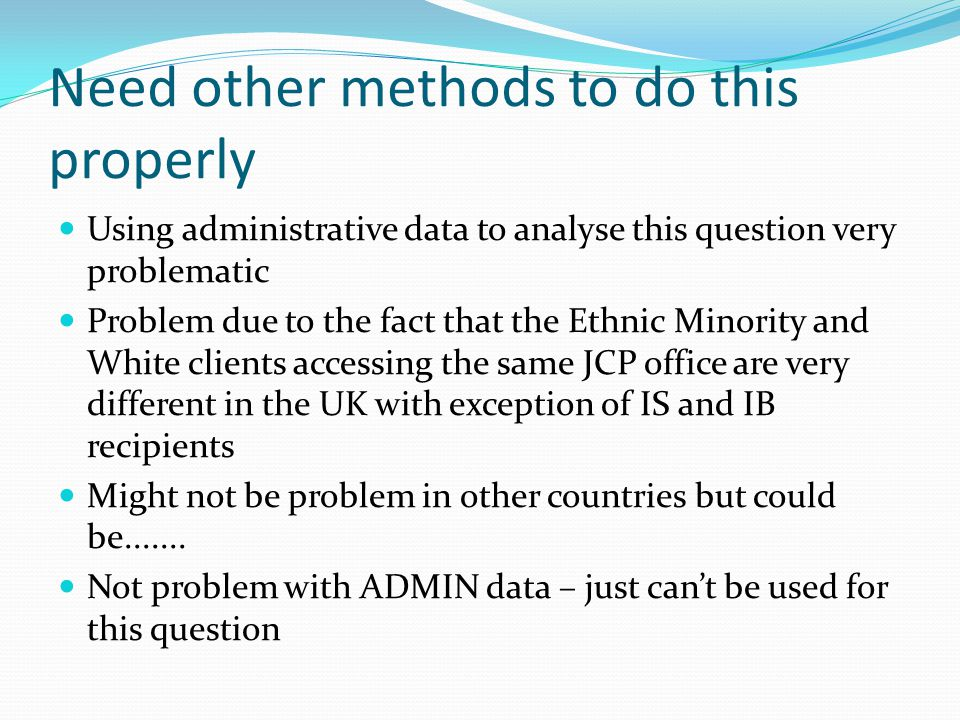 Need other methods to do this properly Using administrative data to analyse this question very problematic Problem due to the fact that the Ethnic Min