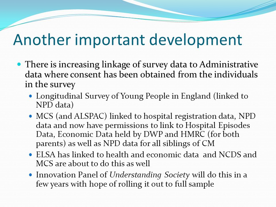 Another important development There is increasing linkage of survey data to Administrative data where consent has been obtained from the individuals in the survey Longitudinal Survey of Young People in England (linked to NPD data) MCS (and ALSPAC) linked to hospital registration data, NPD data and now have permissions to link to Hospital Episodes Data, Economic Data held by DWP and HMRC (for both parents) as well as NPD data for all siblings of CM ELSA has linked to health and economic data and NCDS and MCS are about to do this as well Innovation Panel of Understanding Society will do this in a few years with hope of rolling it out to full sample