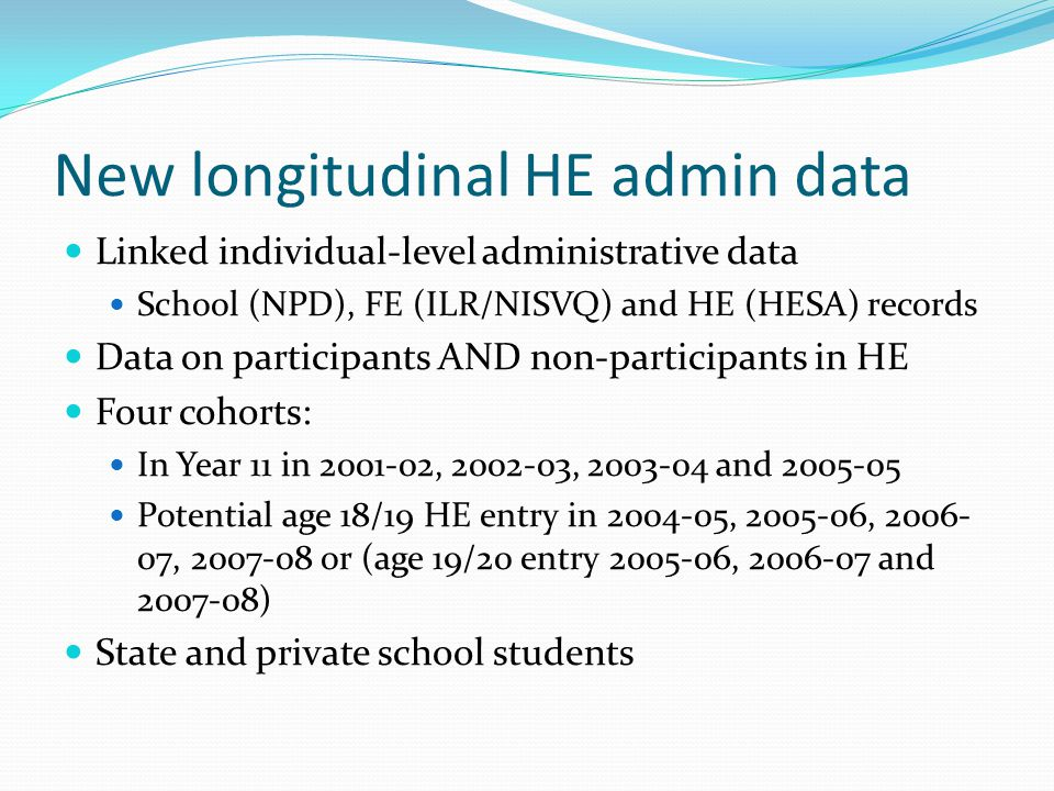 New longitudinal HE admin data Linked individual-level administrative data School (NPD), FE (ILR/NISVQ) and HE (HESA) records Data on participants AND