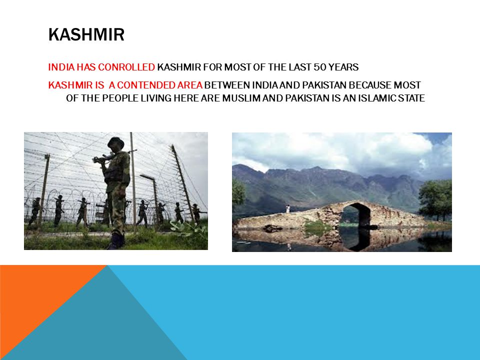 KASHMIR INDIA HAS CONROLLED KASHMIR FOR MOST OF THE LAST 50 YEARS KASHMIR IS A CONTENDED AREA BETWEEN INDIA AND PAKISTAN BECAUSE MOST OF THE PEOPLE LI