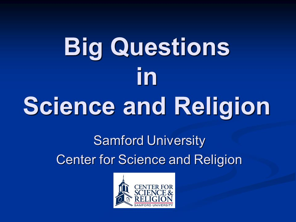 Relationships between Science and Religion Big Questions in Science and Religion Samford University Center for Science and Religion