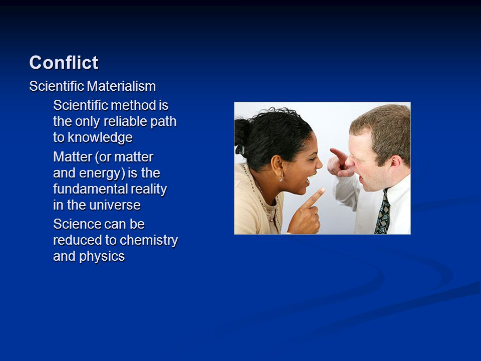 Image source: http://www.boston.com/jobs/galle ries/workplaceconflict/ (fair use) Conflict Scientific Materialism Scientific method is the only reliable path to knowledge Matter (or matter and energy) is the fundamental reality in the universe Science can be reduced to chemistry and physics