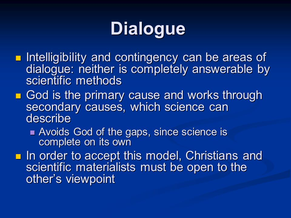 Intelligibility and contingency can be areas of dialogue: neither is completely answerable by scientific methods Intelligibility and contingency can be areas of dialogue: neither is completely answerable by scientific methods God is the primary cause and works through secondary causes, which science can describe God is the primary cause and works through secondary causes, which science can describe Avoids God of the gaps, since science is complete on its own Avoids God of the gaps, since science is complete on its own In order to accept this model, Christians and scientific materialists must be open to the other's viewpoint In order to accept this model, Christians and scientific materialists must be open to the other's viewpoint Dialogue