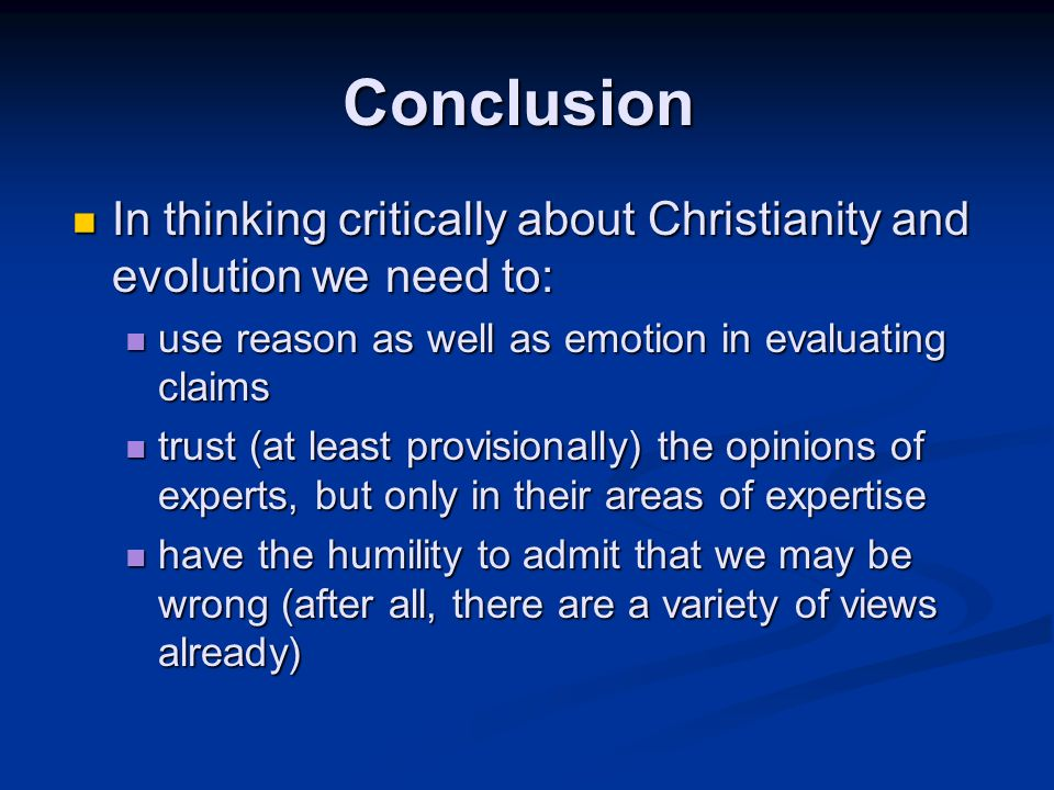 In thinking critically about Christianity and evolution we need to: In thinking critically about Christianity and evolution we need to: use reason as well as emotion in evaluating claims use reason as well as emotion in evaluating claims trust (at least provisionally) the opinions of experts, but only in their areas of expertise trust (at least provisionally) the opinions of experts, but only in their areas of expertise have the humility to admit that we may be wrong (after all, there are a variety of views already) have the humility to admit that we may be wrong (after all, there are a variety of views already) Conclusion