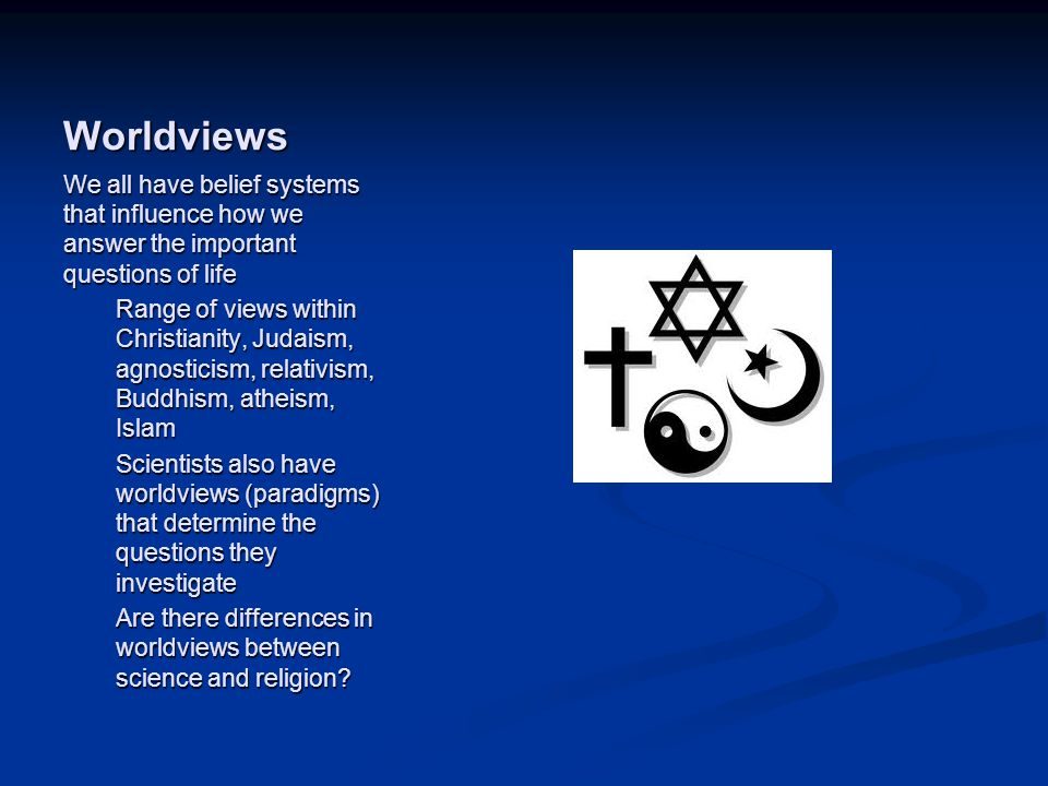 Image source: http://www.eurasiareview.com/25 022011-religion-and-terrorism-a- socio-historical-reconsideration/ (fair use) Worldviews We all have belief systems that influence how we answer the important questions of life Range of views within Christianity, Judaism, agnosticism, relativism, Buddhism, atheism, Islam Scientists also have worldviews (paradigms) that determine the questions they investigate Are there differences in worldviews between science and religion