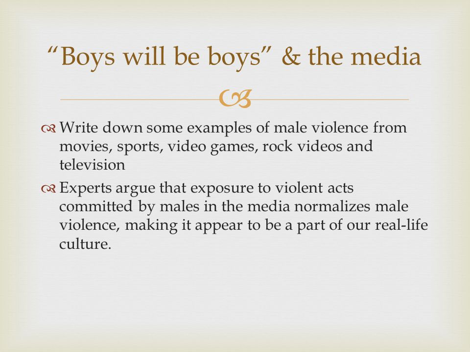   Write down some examples of male violence from movies, sports, video games, rock videos and television  Experts argue that exposure to violent acts committed by males in the media normalizes male violence, making it appear to be a part of our real-life culture.