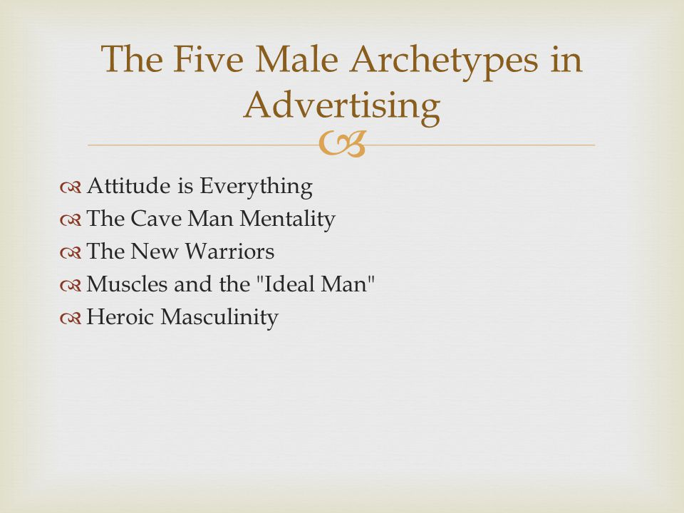   Attitude is Everything  The Cave Man Mentality  The New Warriors  Muscles and the Ideal Man  Heroic Masculinity The Five Male Archetypes in Advertising