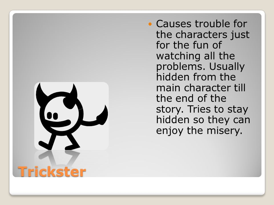 Trickster Causes trouble for the characters just for the fun of watching all the problems.