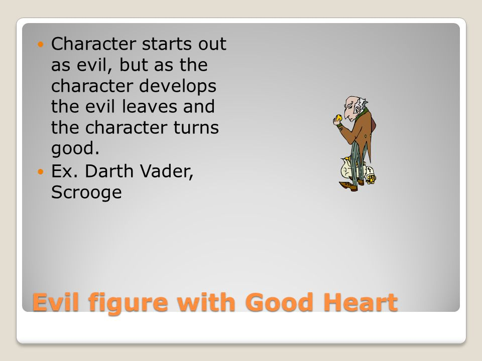 Evil figure with Good Heart Character starts out as evil, but as the character develops the evil leaves and the character turns good.