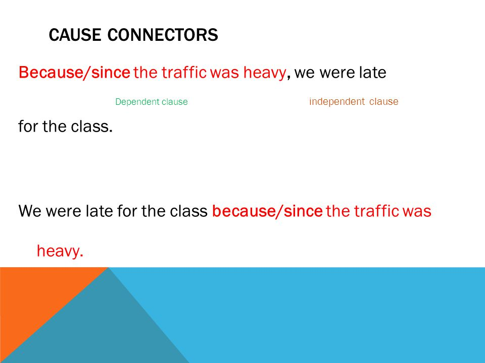 CAUSE CONNECTORS Because/since the traffic was heavy, we were late Dependent clause independent clause for the class.