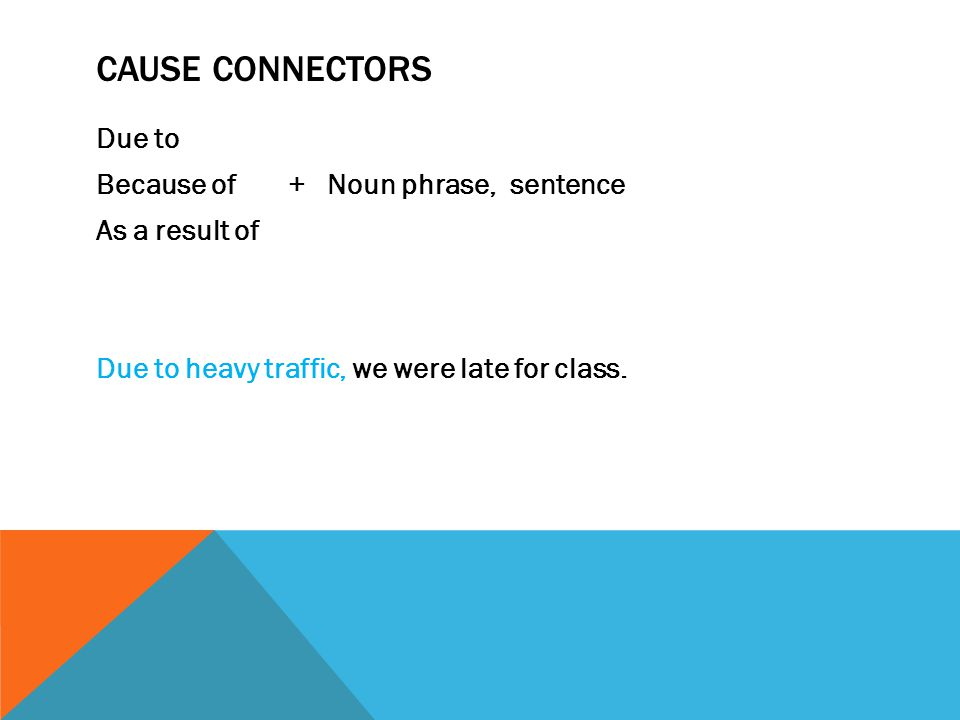 CAUSE CONNECTORS Due to Because of+ Noun phrase, sentence As a result of Due to heavy traffic, we were late for class.