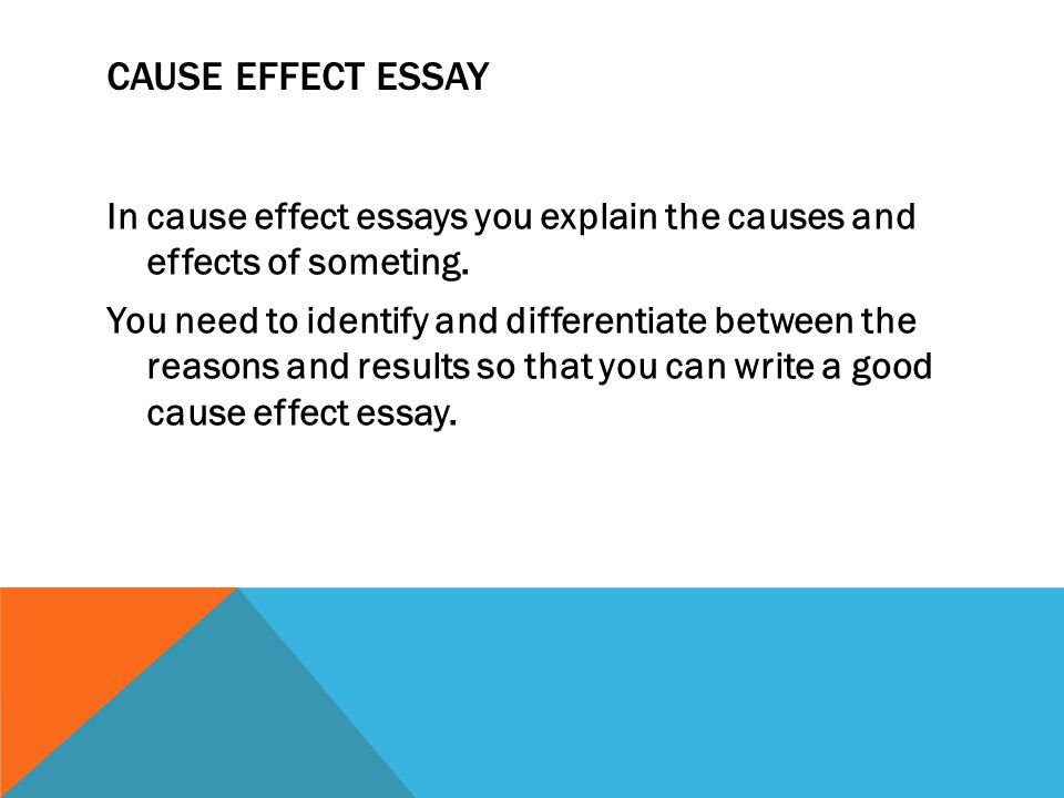 CAUSE EFFECT ESSAY In cause effect essays you explain the causes and effects of someting.