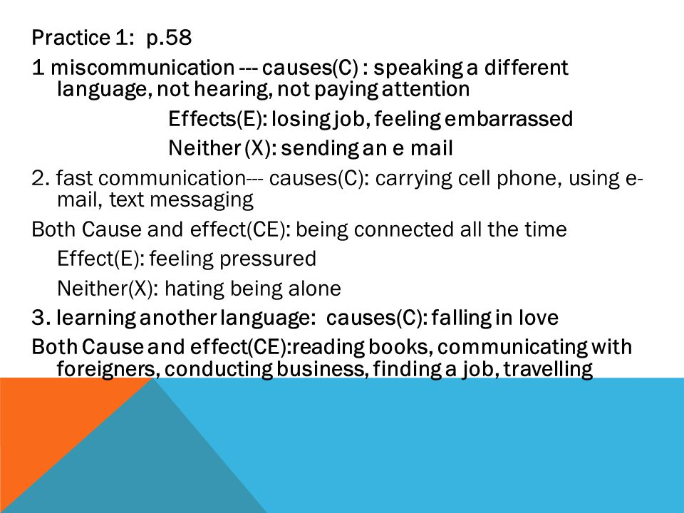 Practice 1: p.58 1 miscommunication --- causes(C) : speaking a different language, not hearing, not paying attention Effects(E): losing job, feeling embarrassed Neither (X): sending an e mail 2.