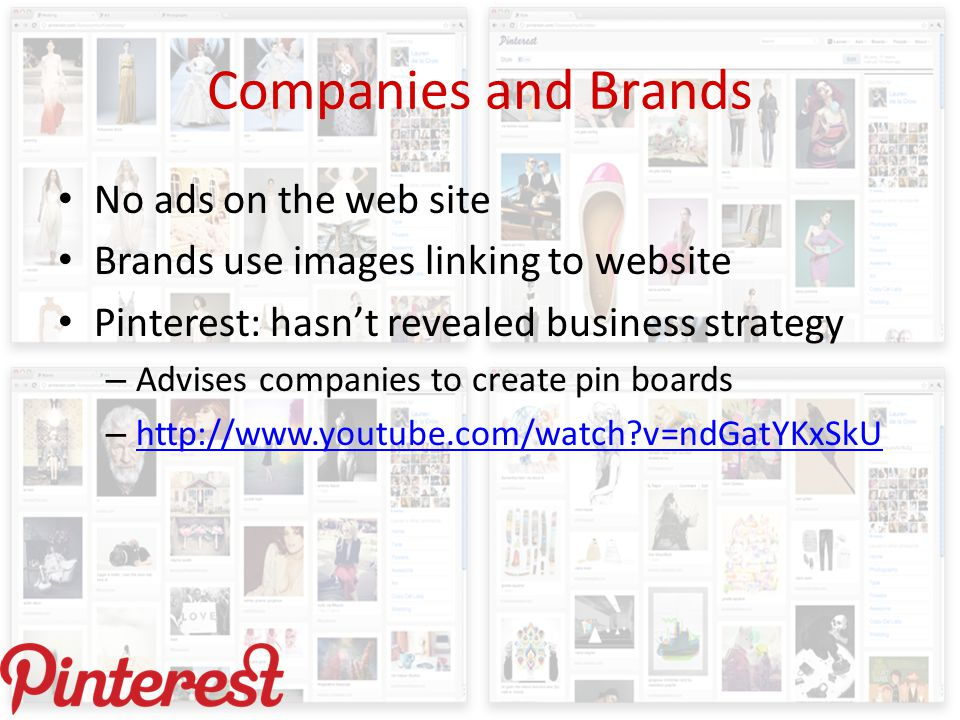 Companies and Brands No ads on the web site Brands use images linking to website Pinterest: hasn't revealed business strategy – Advises companies to create pin boards – http://www.youtube.com/watch v=ndGatYKxSkU http://www.youtube.com/watch v=ndGatYKxSkU