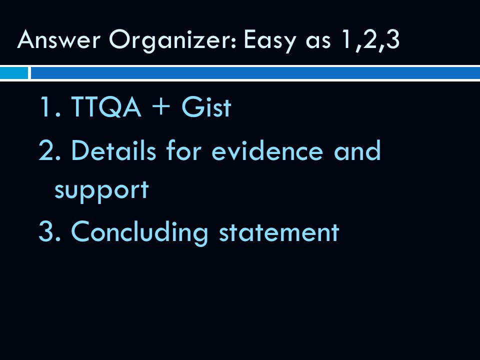 Answer Organizer: Easy as 1,2,3 1.TTQA + Gist 2. Details for evidence and support 3.