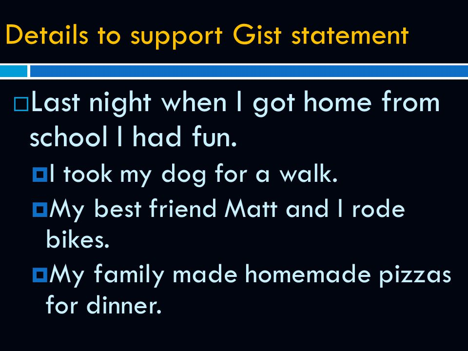 Details to support Gist statement  Last night when I got home from school I had fun.  I took my dog for a walk.  My best friend Matt and I rode bik