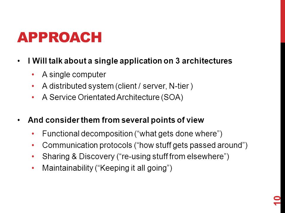 APPROACH I Will talk about a single application on 3 architectures A single computer A distributed system (client / server, N-tier ) A Service Orientated Architecture (SOA) And consider them from several points of view Functional decomposition ( what gets done where ) Communication protocols ( how stuff gets passed around ) Sharing & Discovery ( re-using stuff from elsewhere ) Maintainability ( Keeping it all going ) 10