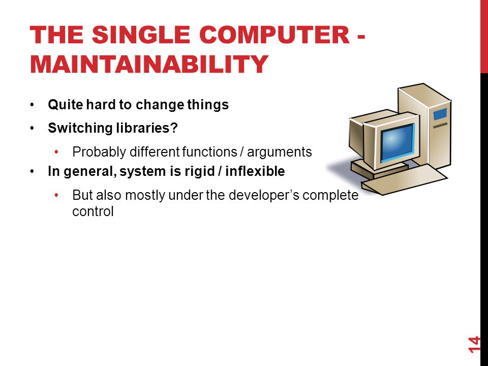 THE SINGLE COMPUTER - MAINTAINABILITY Quite hard to change things Switching libraries.