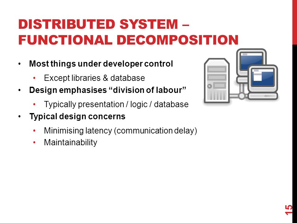 DISTRIBUTED SYSTEM – FUNCTIONAL DECOMPOSITION Most things under developer control Except libraries & database Design emphasises division of labour Typically presentation / logic / database Typical design concerns Minimising latency (communication delay) Maintainability 15