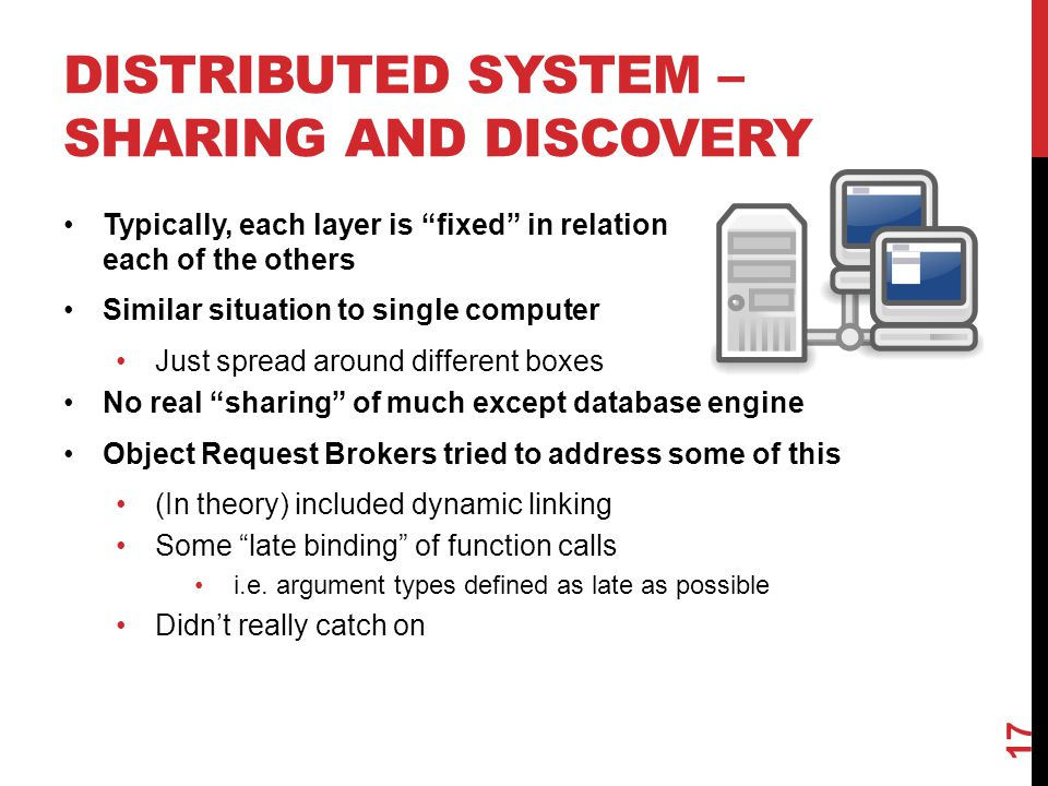 DISTRIBUTED SYSTEM – SHARING AND DISCOVERY Typically, each layer is fixed in relation each of the others Similar situation to single computer Just spread around different boxes No real sharing of much except database engine Object Request Brokers tried to address some of this (In theory) included dynamic linking Some late binding of function calls i.e.