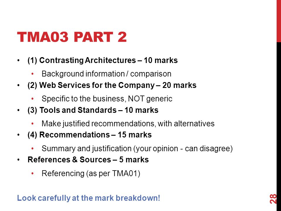 TMA03 PART 2 (1) Contrasting Architectures – 10 marks Background information / comparison (2) Web Services for the Company – 20 marks Specific to the business, NOT generic (3) Tools and Standards – 10 marks Make justified recommendations, with alternatives (4) Recommendations – 15 marks Summary and justification (your opinion - can disagree) References & Sources – 5 marks Referencing (as per TMA01) Look carefully at the mark breakdown.