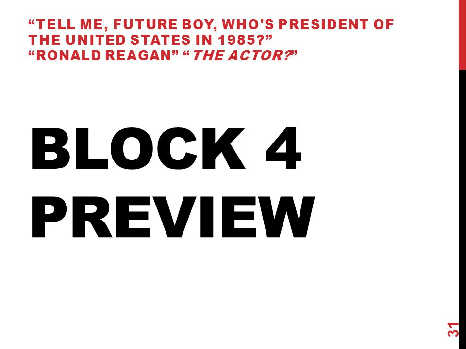 BLOCK 4 PREVIEW TELL ME, FUTURE BOY, WHO S PRESIDENT OF THE UNITED STATES IN 1985 RONALD REAGAN THE ACTOR 31