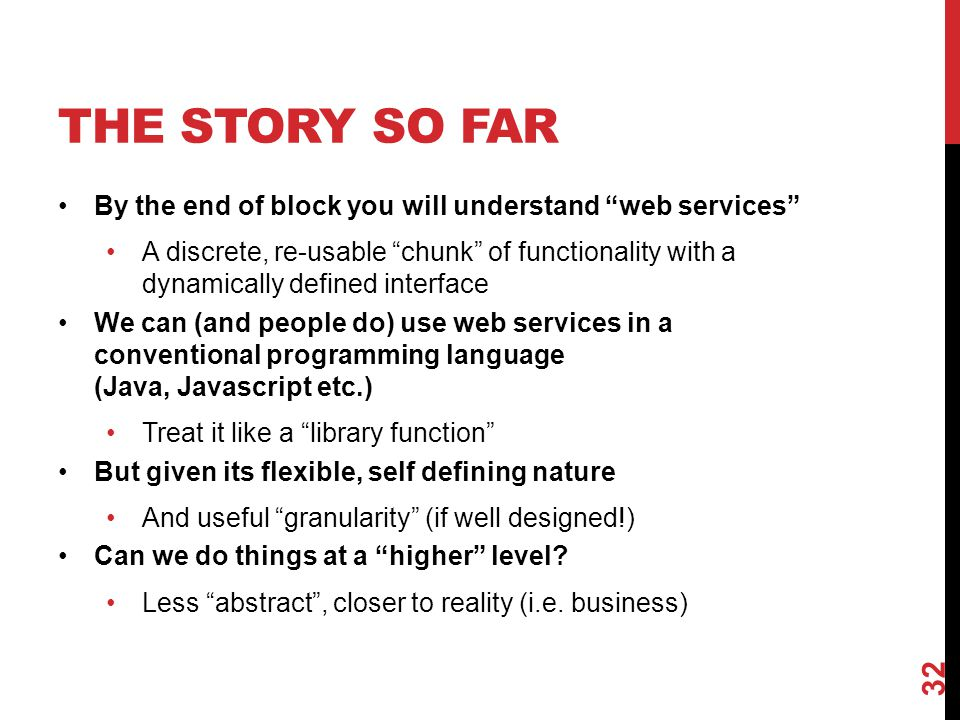 THE STORY SO FAR By the end of block you will understand web services A discrete, re-usable chunk of functionality with a dynamically defined interface We can (and people do) use web services in a conventional programming language (Java, Javascript etc.) Treat it like a library function But given its flexible, self defining nature And useful granularity (if well designed!) Can we do things at a higher level.
