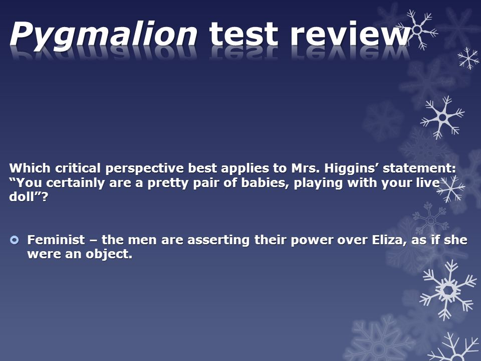 """Which critical perspective best applies to Mrs. Higgins' statement: """"You certainly are a pretty pair of babies, playing with your live doll""""?  Femini"""