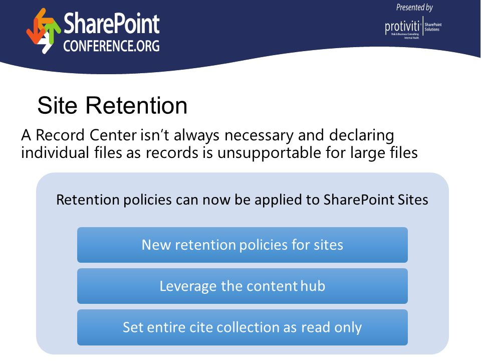Site Retention A Record Center isn't always necessary and declaring individual files as records is unsupportable for large files Retention policies can now be applied to SharePoint Sites New retention policies for sitesLeverage the content hubSet entire cite collection as read only