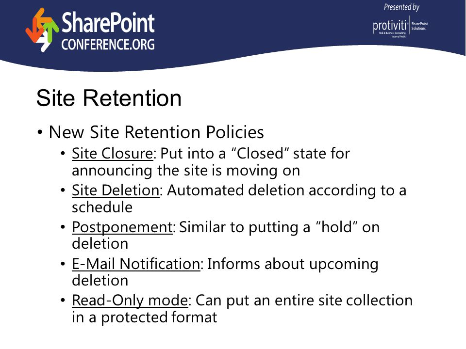 Site Retention New Site Retention Policies Site Closure: Put into a Closed state for announcing the site is moving on Site Deletion: Automated deletion according to a schedule Postponement: Similar to putting a hold on deletion E-Mail Notification: Informs about upcoming deletion Read-Only mode: Can put an entire site collection in a protected format