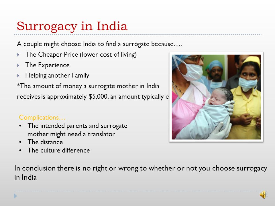 Surrogacy Laws in Canada  No person can consider to pay or pay a female to be a surrogate mother  No person can counsel or induce a female person to become a surrogate mother, or perform any medical procedure to assist a female person to become a surrogate mother who is under 21 years of age  Commercial surrogacy is illegal Criminal penalty: A fine of up to $500,000 and up to 10 years in jail.